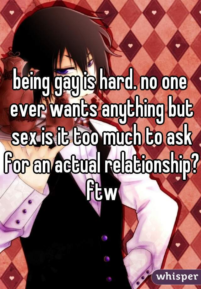 being gay is hard. no one ever wants anything but sex is it too much to ask for an actual relationship? ftw