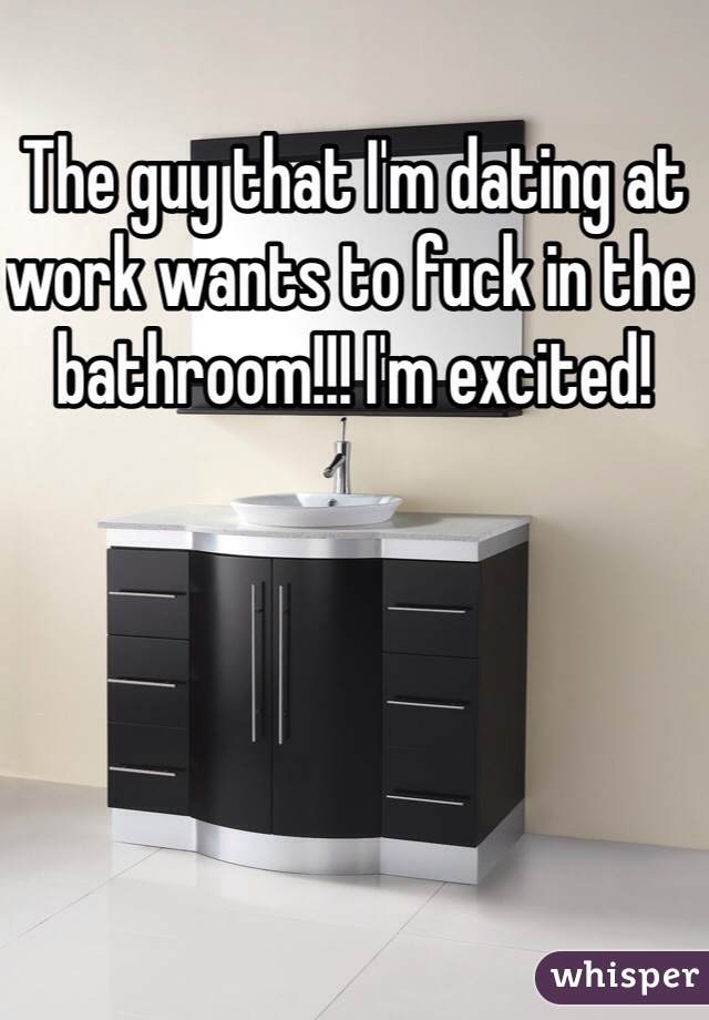 The guy that I'm dating at work wants to fuck in the bathroom!!! I'm excited!