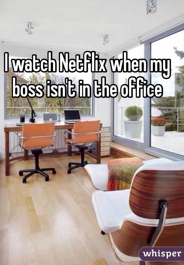 I watch Netflix when my boss isn't in the office