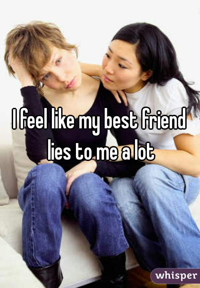I feel like my best friend lies to me a lot