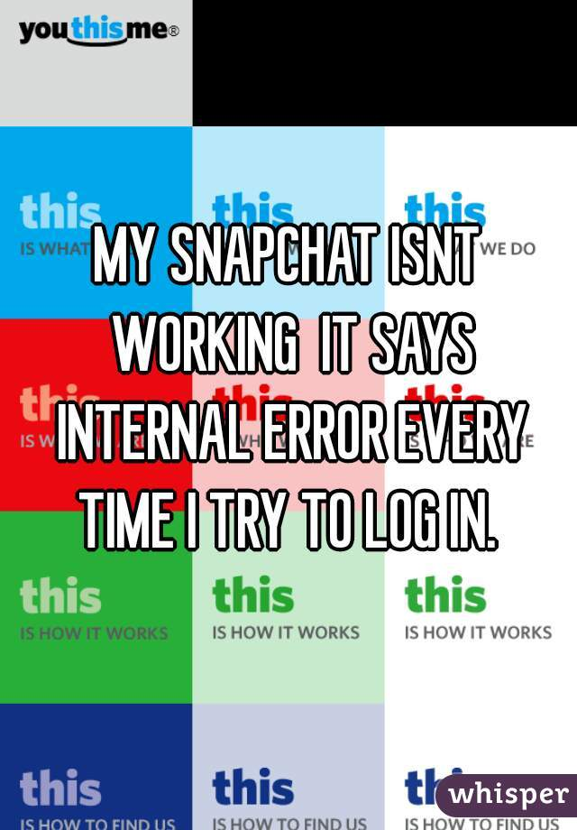 MY SNAPCHAT ISNT WORKING  IT SAYS INTERNAL ERROR EVERY TIME I TRY TO LOG IN.