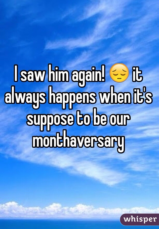 I saw him again! 😔 it always happens when it's suppose to be our monthaversary
