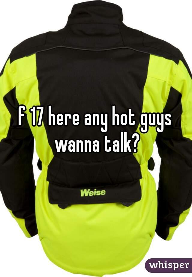 f 17 here any hot guys wanna talk?