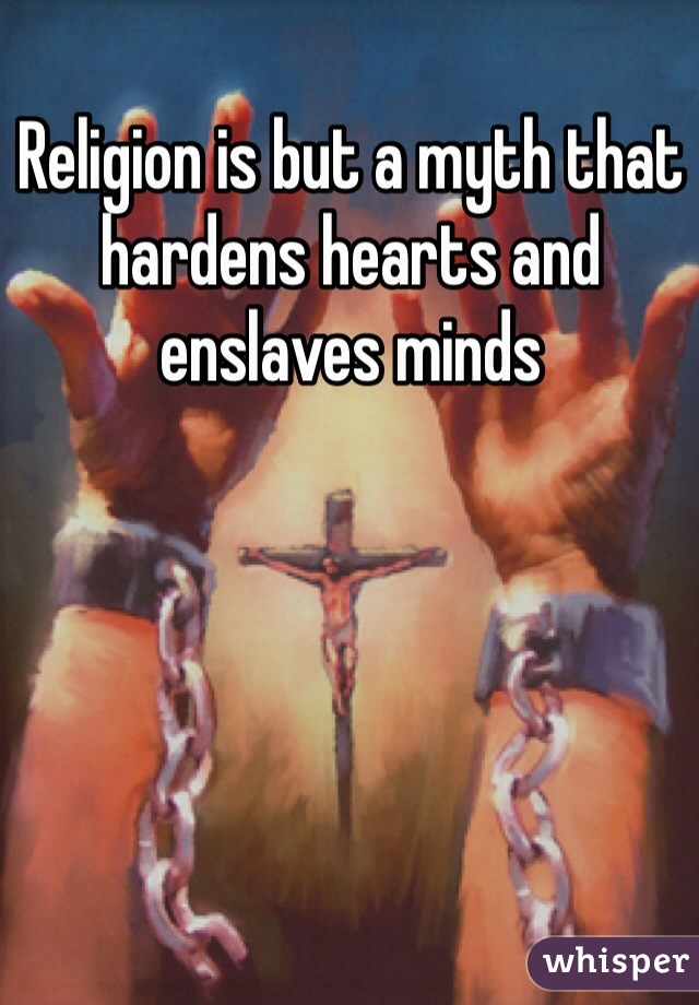 Religion is but a myth that hardens hearts and enslaves minds
