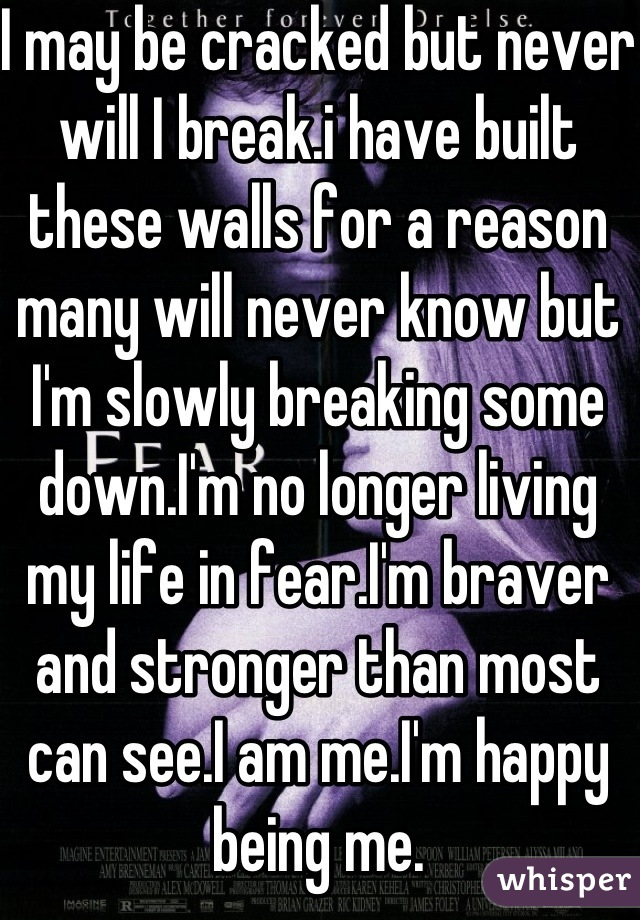 I may be cracked but never will I break.i have built these walls for a reason many will never know but I'm slowly breaking some down.I'm no longer living my life in fear.I'm braver and stronger than most can see.I am me.I'm happy being me.