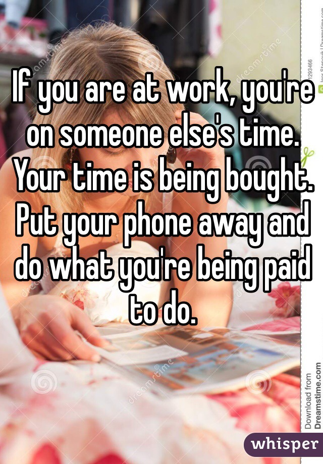 If you are at work, you're on someone else's time. Your time is being bought. Put your phone away and do what you're being paid to do.