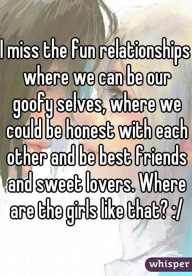 I miss the fun relationships where we can be our goofy selves, where we could be honest with each other and be best friends and sweet lovers. Where are the girls like that? :/