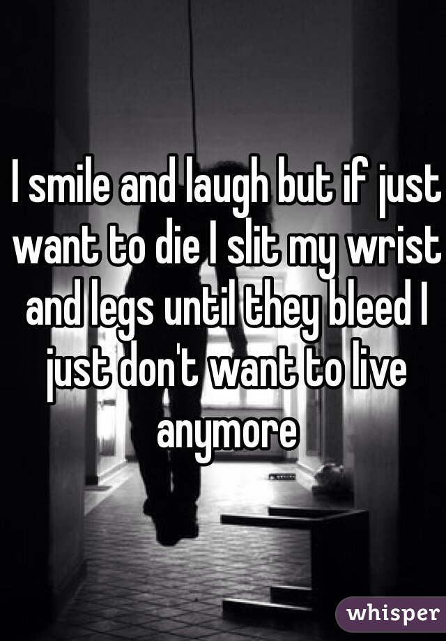 I smile and laugh but if just want to die I slit my wrist and legs until they bleed I just don't want to live anymore
