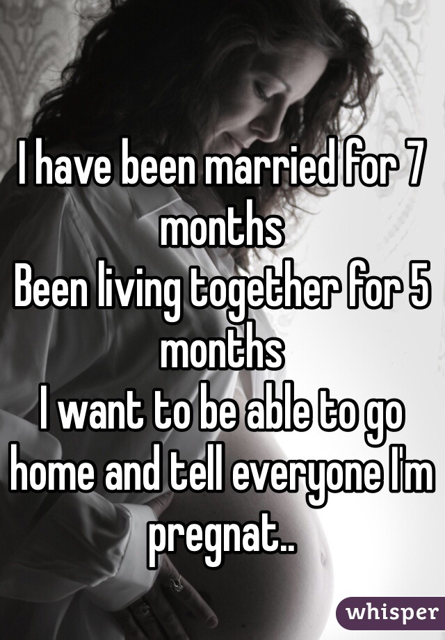 I have been married for 7 months Been living together for 5 months  I want to be able to go home and tell everyone I'm pregnat..