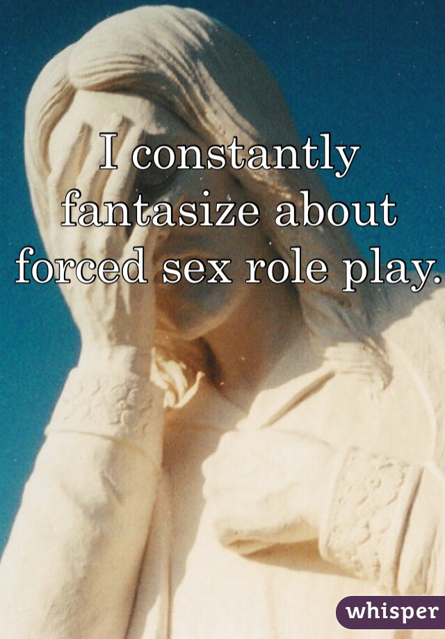 I constantly fantasize about forced sex role play.