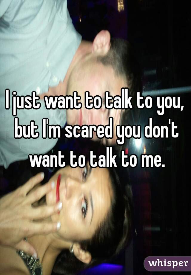 I just want to talk to you, but I'm scared you don't want to talk to me.