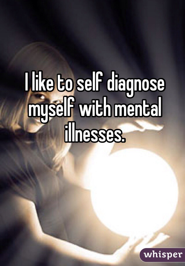 I like to self diagnose myself with mental illnesses.