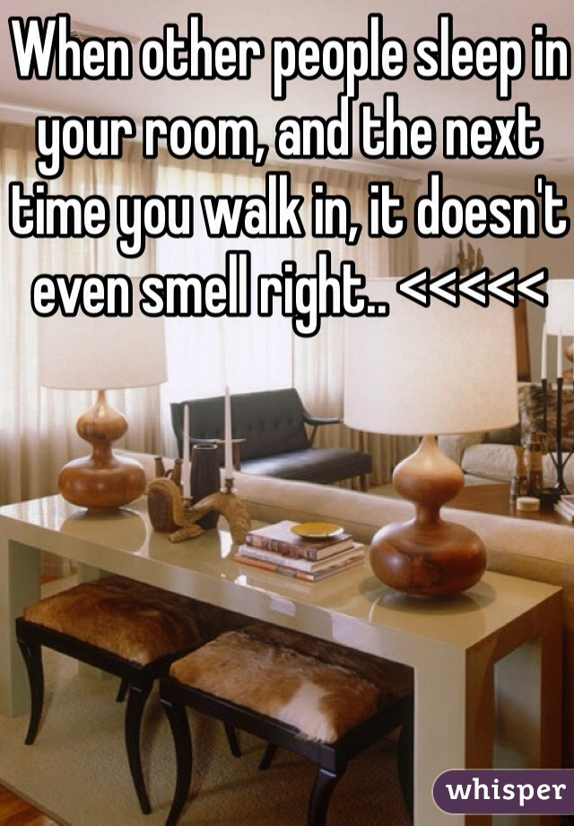 When other people sleep in your room, and the next time you walk in, it doesn't even smell right.. <<<<<