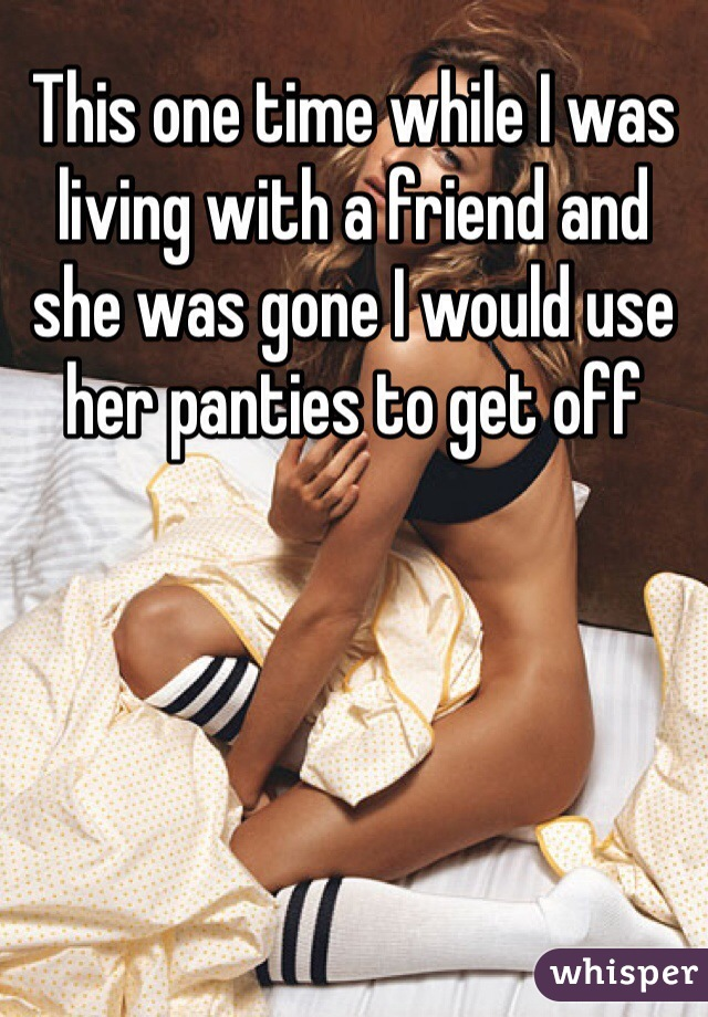 This one time while I was living with a friend and she was gone I would use her panties to get off