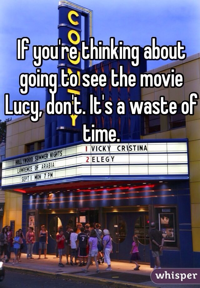If you're thinking about going to see the movie Lucy, don't. It's a waste of time.