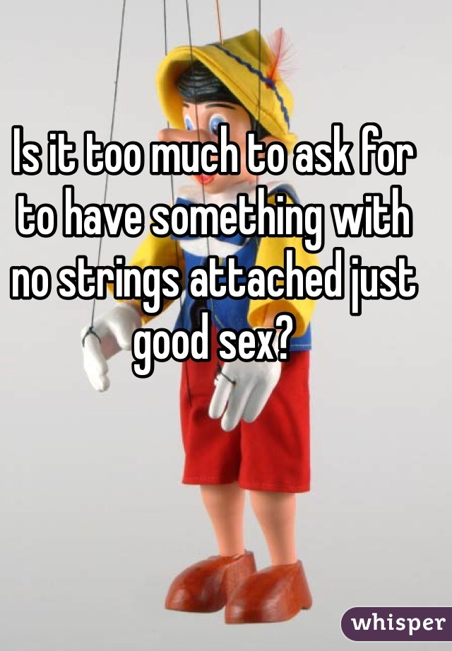Is it too much to ask for to have something with no strings attached just good sex?