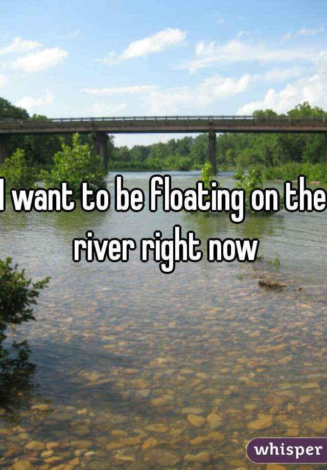 I want to be floating on the river right now