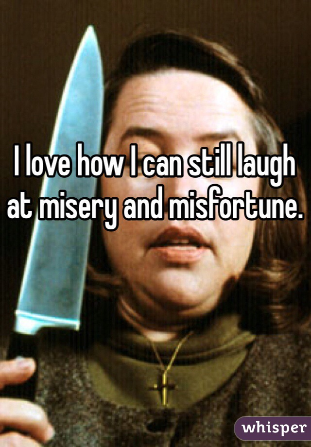 I love how I can still laugh at misery and misfortune.