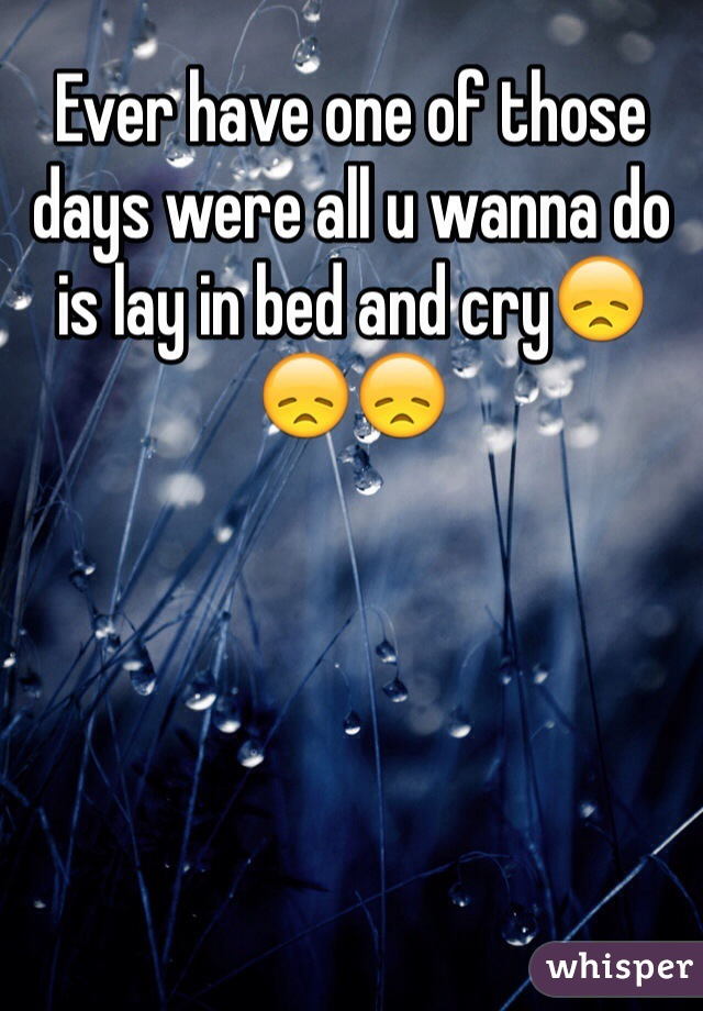Ever have one of those days were all u wanna do is lay in bed and cry😞😞😞