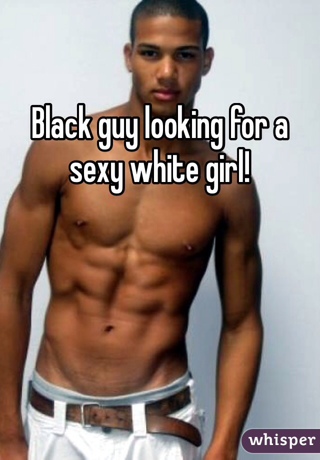 Black guy looking for a sexy white girl!