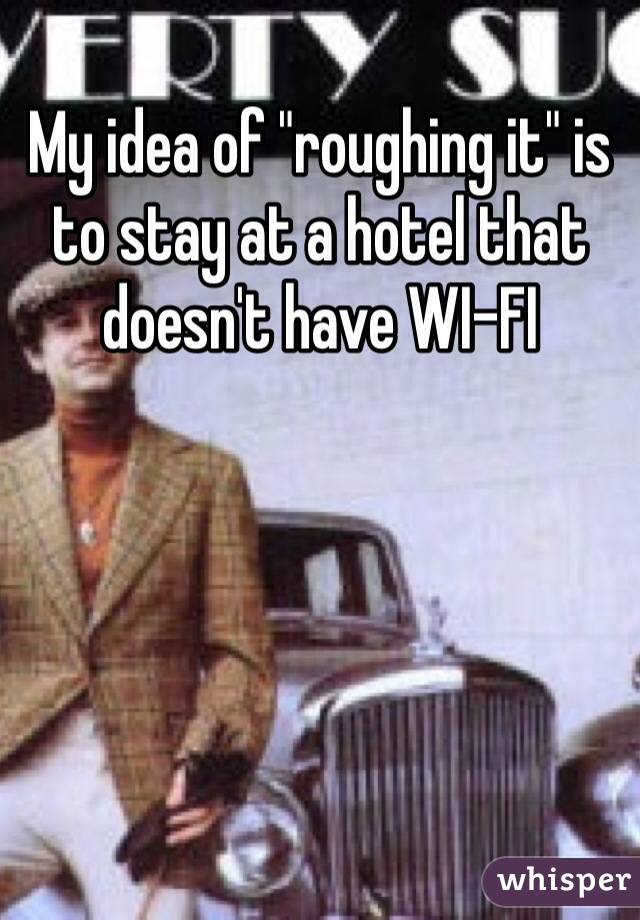 "My idea of ""roughing it"" is to stay at a hotel that doesn't have WI-FI"