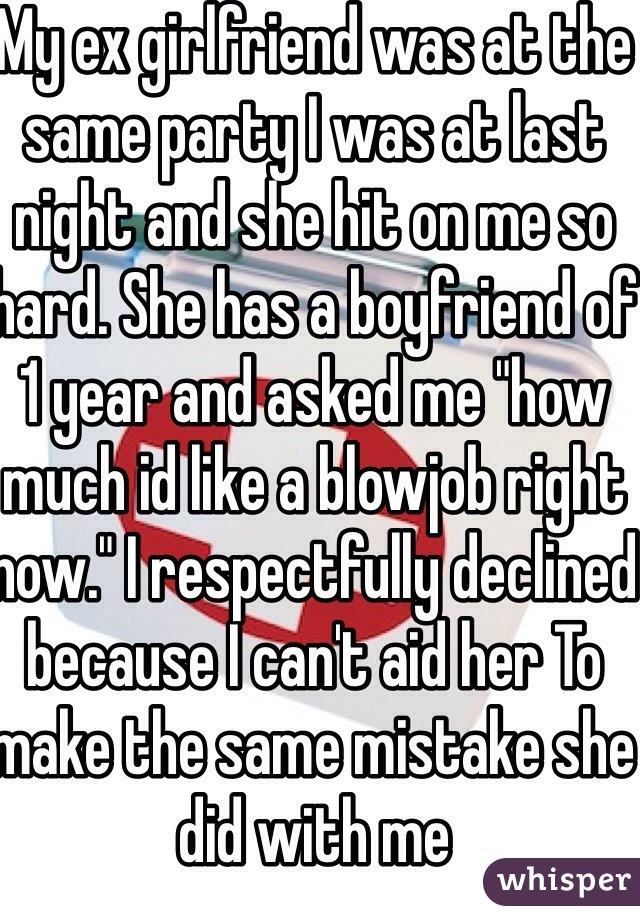 """My ex girlfriend was at the same party I was at last night and she hit on me so hard. She has a boyfriend of 1 year and asked me """"how much id like a blowjob right now."""" I respectfully declined because I can't aid her To make the same mistake she did with me"""