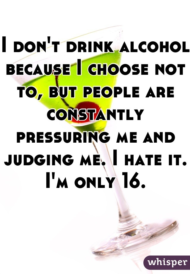 I don't drink alcohol because I choose not to, but people are constantly pressuring me and judging me. I hate it. I'm only 16.