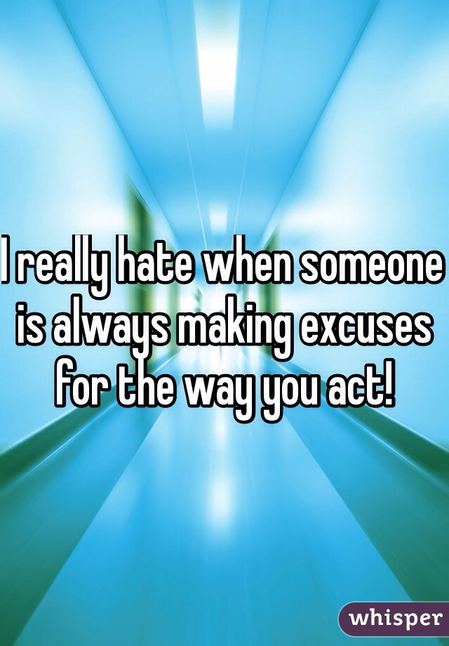 I really hate when someone is always making excuses for the way you act!