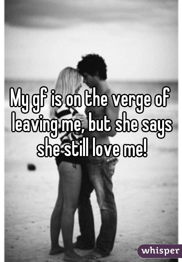 My gf is on the verge of leaving me, but she says she still love me!