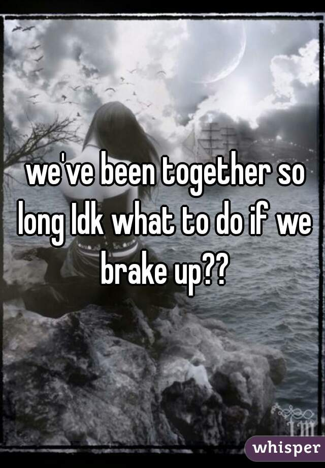 we've been together so long Idk what to do if we brake up??