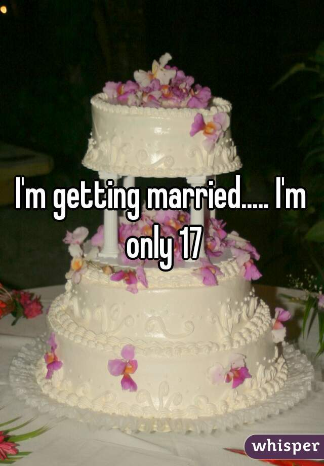 I'm getting married..... I'm only 17