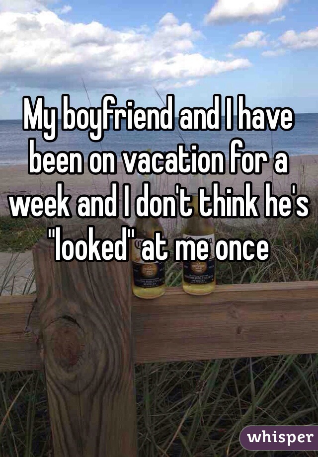 """My boyfriend and I have been on vacation for a week and I don't think he's """"looked"""" at me once"""