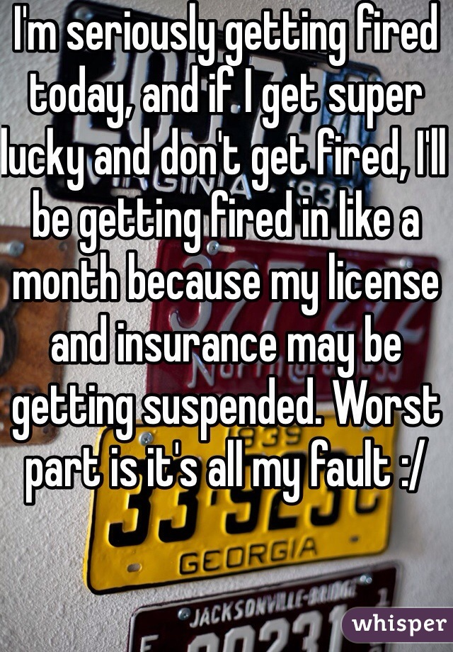 I'm seriously getting fired today, and if I get super lucky and don't get fired, I'll be getting fired in like a month because my license and insurance may be getting suspended. Worst part is it's all my fault :/