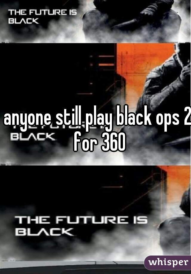 anyone still play black ops 2 for 360
