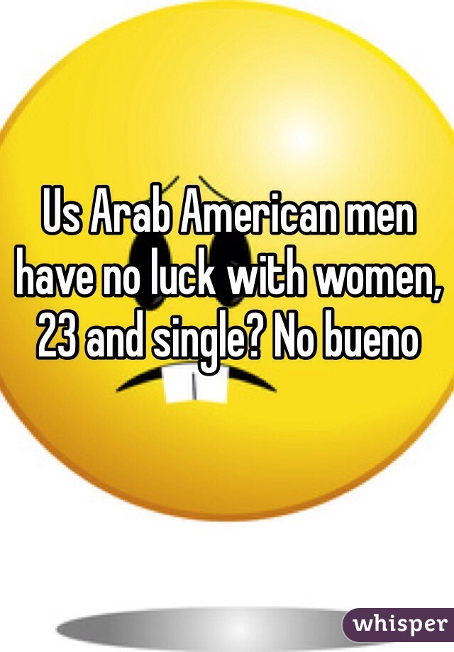 Us Arab American men have no luck with women, 23 and single? No bueno