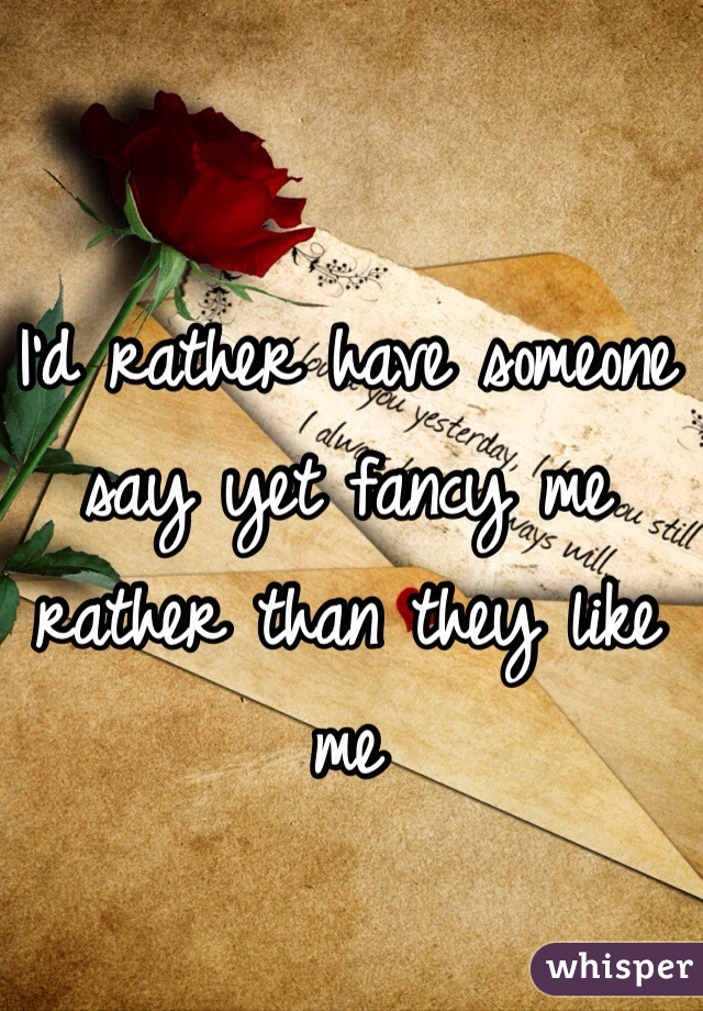 I'd rather have someone say yet fancy me rather than they like me