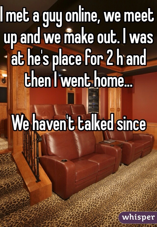 I met a guy online, we meet up and we make out. I was at he's place for 2 h and then I went home...  We haven't talked since