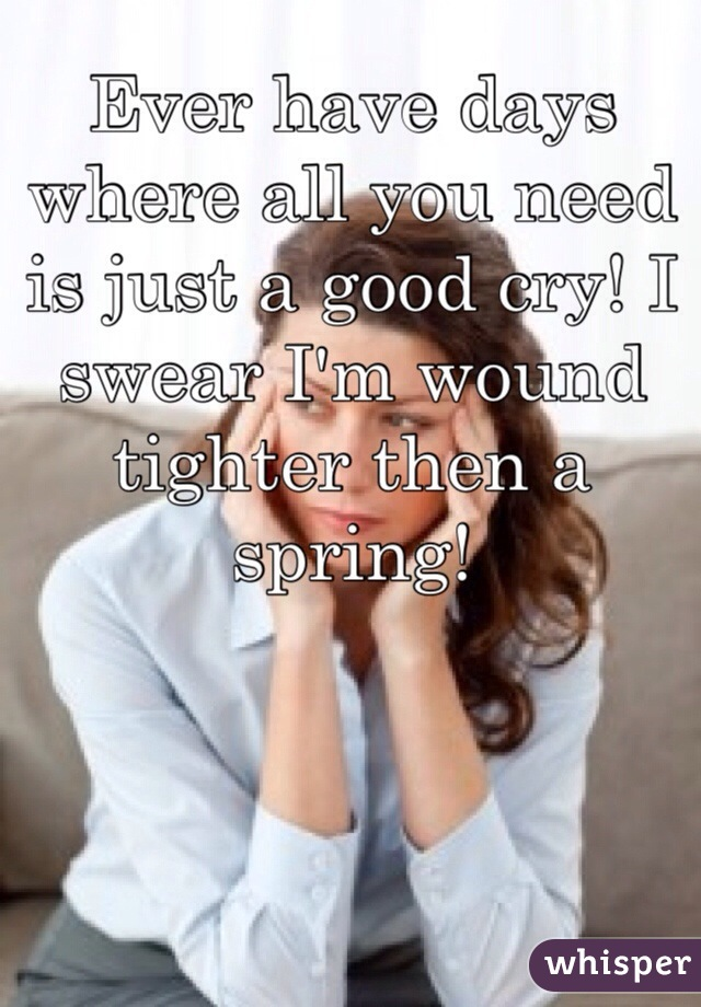 Ever have days where all you need is just a good cry! I swear I'm wound tighter then a spring!