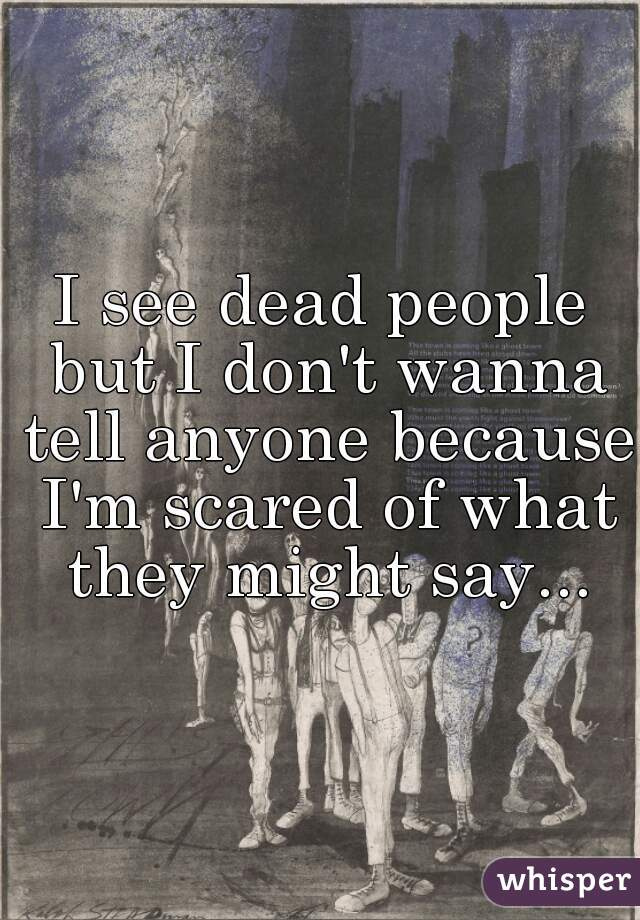 I see dead people but I don't wanna tell anyone because I'm scared of what they might say...