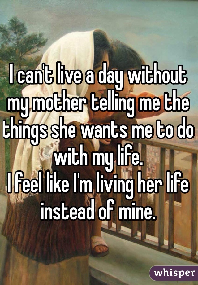 I can't live a day without my mother telling me the things she wants me to do with my life.  I feel like I'm living her life instead of mine.