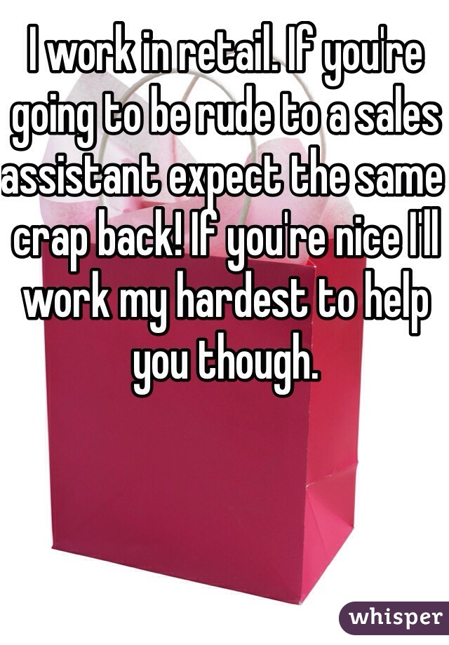 I work in retail. If you're going to be rude to a sales assistant expect the same crap back! If you're nice I'll work my hardest to help you though.