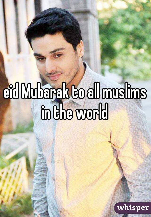 eid Mubarak to all muslims in the world