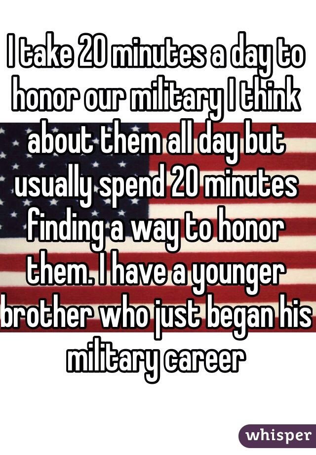 I take 20 minutes a day to honor our military I think about them all day but usually spend 20 minutes finding a way to honor them. I have a younger brother who just began his military career