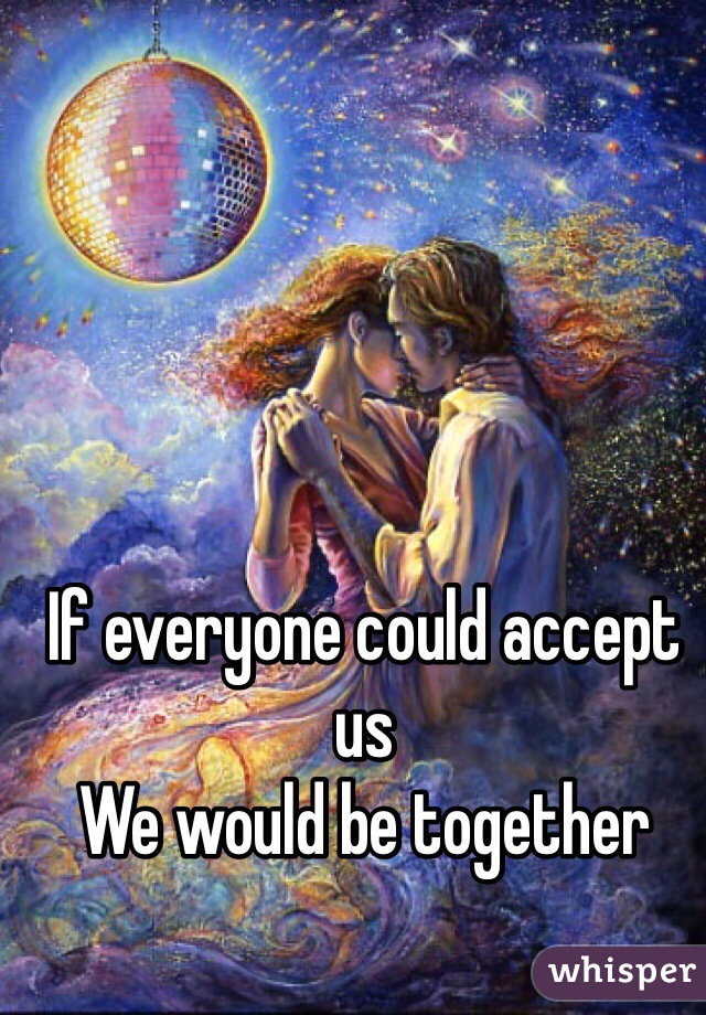 If everyone could accept us We would be together