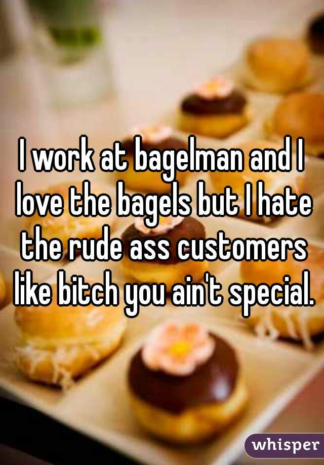 I work at bagelman and I love the bagels but I hate the rude ass customers like bitch you ain't special.