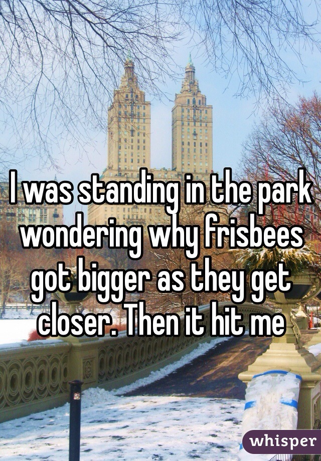 I was standing in the park wondering why frisbees got bigger as they get closer. Then it hit me