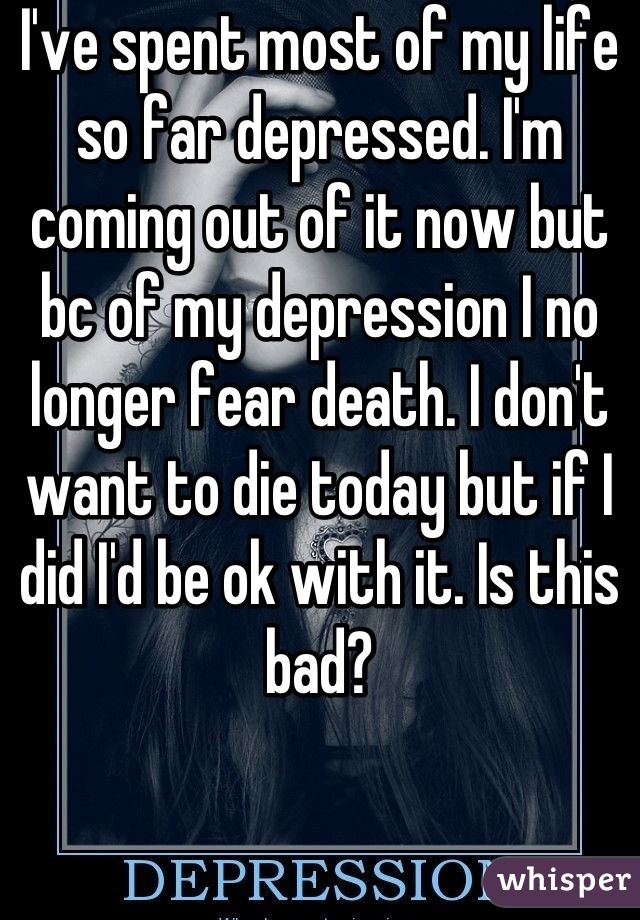 I've spent most of my life so far depressed. I'm coming out of it now but bc of my depression I no longer fear death. I don't want to die today but if I did I'd be ok with it. Is this bad?