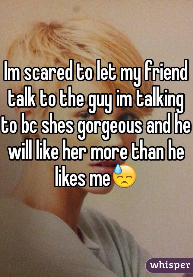 Im scared to let my friend talk to the guy im talking to bc shes gorgeous and he will like her more than he likes me😓