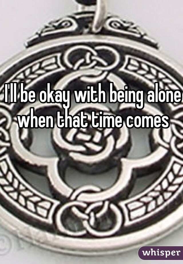 I'll be okay with being alone when that time comes