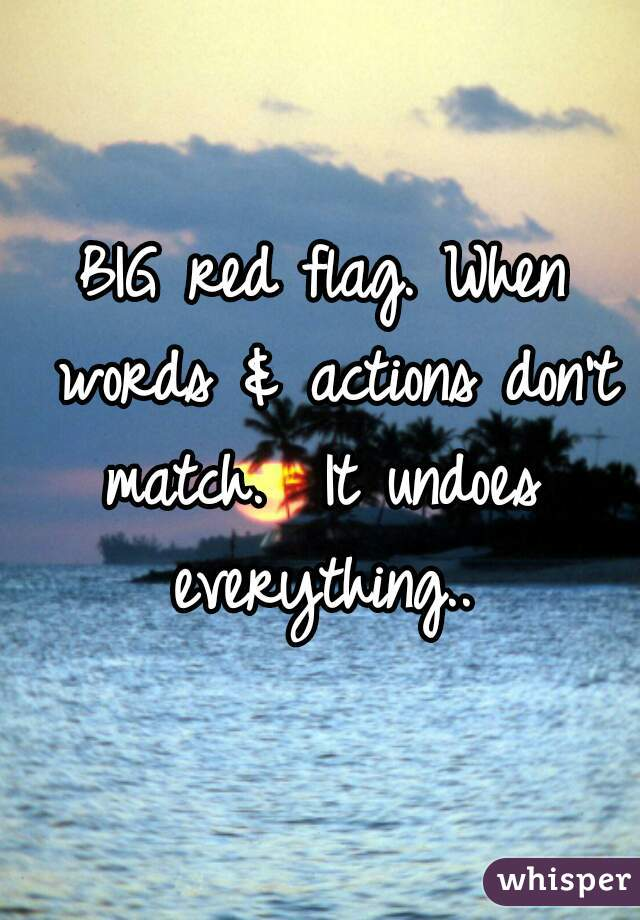 BIG red flag. When words & actions don't match.  It undoes  everything..